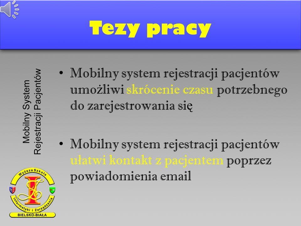Tezy pracy Mobilny system rejestracji pacjentów umo ż liwi skrócenie czasu potrzebnego do zarejestrowania si ę Mobilny system rejestracji pacjentów u ł atwi kontakt z pacjentem poprzez powiadomienia email