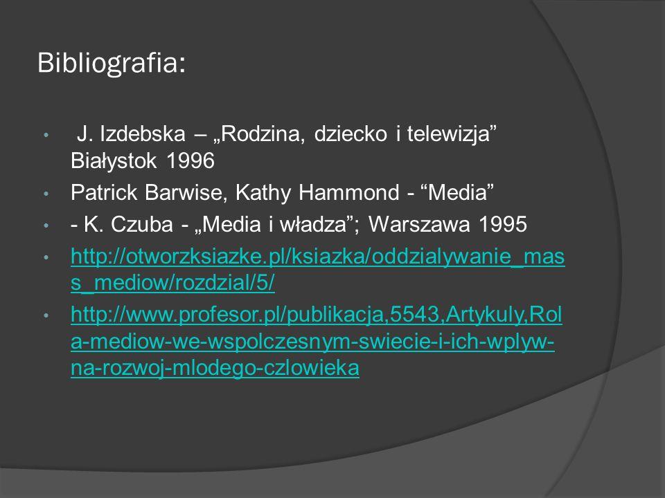 """Bibliografia: J. Izdebska – """"Rodzina, dziecko i telewizja"""" Białystok 1996 Patrick Barwise, Kathy Hammond - """"Media"""" - K. Czuba - """"Media i władza""""; Wars"""