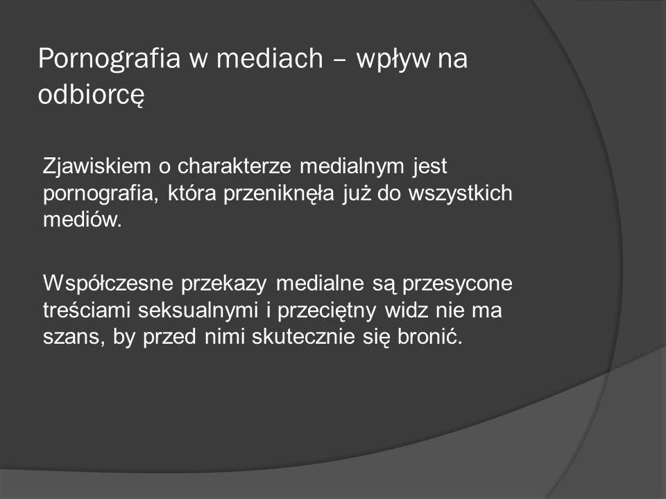 Pornografia w mediach – wpływ na odbiorcę Zjawiskiem o charakterze medialnym jest pornografia, która przeniknęła już do wszystkich mediów. Współczesne