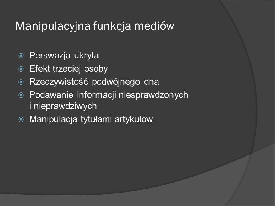 Manipulacyjna funkcja mediów  Perswazja ukryta  Efekt trzeciej osoby  Rzeczywistość podwójnego dna  Podawanie informacji niesprawdzonych i niepraw