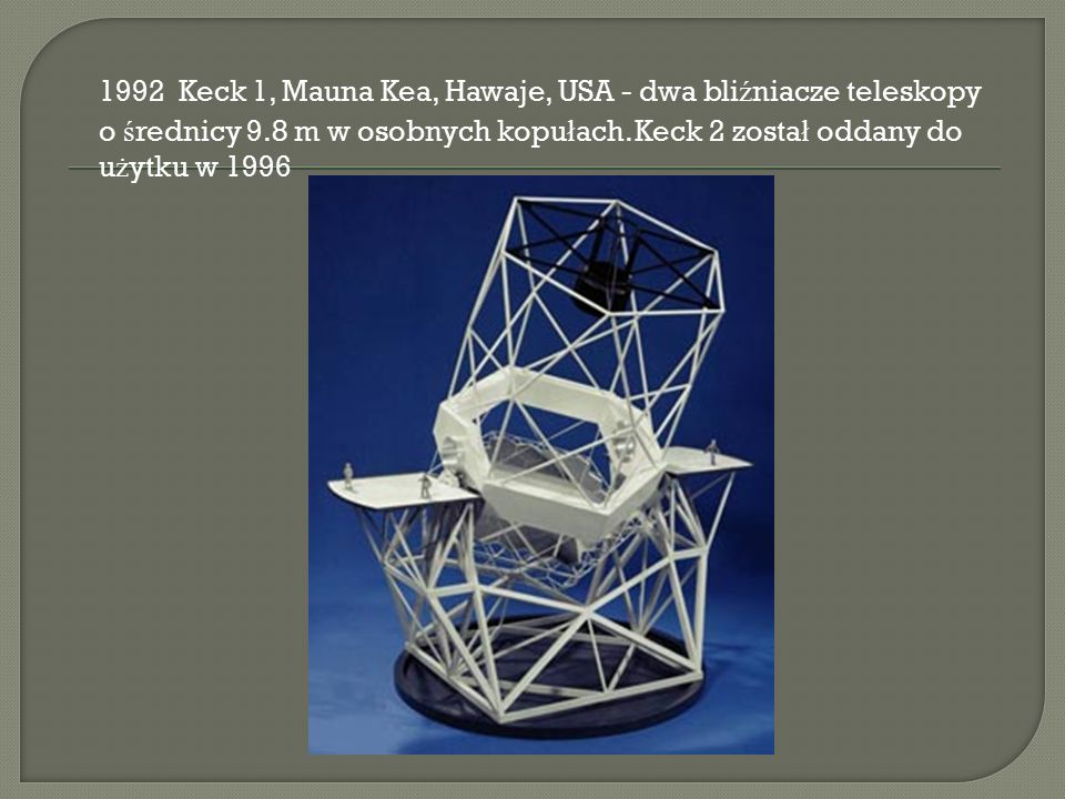 1992 Keck 1, Mauna Kea, Hawaje, USA - dwa bli ź niacze teleskopy o ś rednicy 9.8 m w osobnych kopu ł ach.