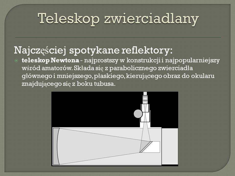 Najcz ęś ciej spotykane reflektory:  teleskop Newtona - najprostszy w konstrukcji i najpopularniejszy w ś ród amatorów.