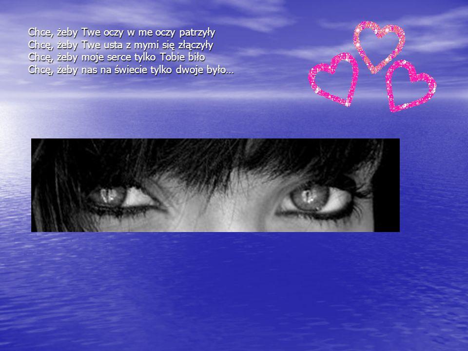 Chce, żeby Twe oczy w me oczy patrzyły Chcę, żeby Twe usta z mymi się złączyły Chcę, żeby moje serce tylko Tobie biło Chcę, żeby nas na świecie tylko dwoje było…