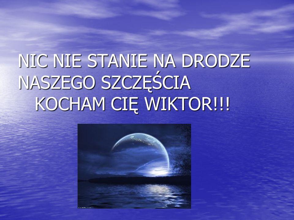 NIC NIE STANIE NA DRODZE NASZEGO SZCZĘŚCIA KOCHAM CIĘ WIKTOR!!!