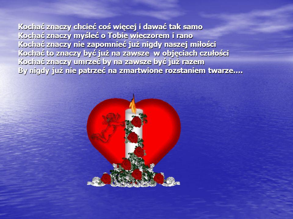 Kochać znaczy chcieć coś więcej i dawać tak samo Kochać znaczy myśleć o Tobie wieczorem i rano Kochać znaczy nie zapomnieć już nigdy naszej miłości Kochać to znaczy być już na zawsze w objęciach czułości Kochać znaczy umrzeć by na zawsze być już razem By nigdy już nie patrzeć na zmartwione rozstaniem twarze….