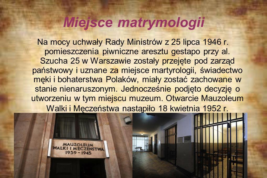Miejsce matrymologii Na mocy uchwały Rady Ministrów z 25 lipca 1946 r. pomieszczenia piwniczne aresztu gestapo przy al. Szucha 25 w Warszawie zostały