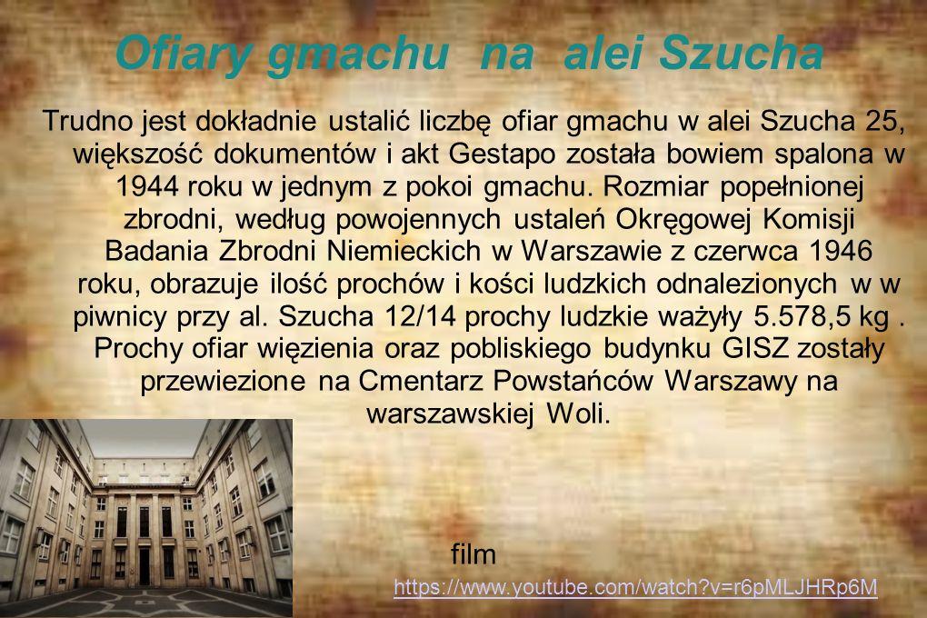 Ofiary gmachu na alei Szucha Trudno jest dokładnie ustalić liczbę ofiar gmachu w alei Szucha 25, większość dokumentów i akt Gestapo została bowiem spa