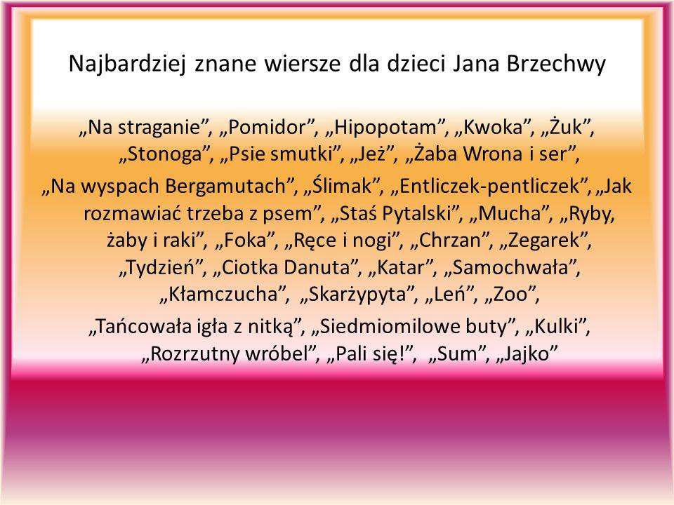 """Najbardziej znane wiersze dla dzieci Jana Brzechwy """"Na straganie , """"Pomidor , """"Hipopotam , """"Kwoka , """"Żuk , """"Stonoga , """"Psie smutki , """"Jeż , """"Żaba Wrona i ser , """"Na wyspach Bergamutach , """"Ślimak , """"Entliczek-pentliczek , """"Jak rozmawiać trzeba z psem , """"Staś Pytalski , """"Mucha , """"Ryby, żaby i raki , """"Foka , """"Ręce i nogi , """"Chrzan , """"Zegarek , """"Tydzień , """"Ciotka Danuta , """"Katar , """"Samochwała , """"Kłamczucha , """"Skarżypyta , """"Leń , """"Zoo , """"Tańcowała igła z nitką , """"Siedmiomilowe buty , """"Kulki , """"Rozrzutny wróbel , """"Pali się! , """"Sum , """"Jajko"""