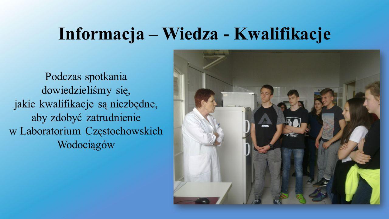 Informacja – Wiedza - Kwalifikacje Podczas spotkania dowiedzieliśmy się, jakie kwalifikacje są niezbędne, aby zdobyć zatrudnienie w Laboratorium Częstochowskich Wodociągów