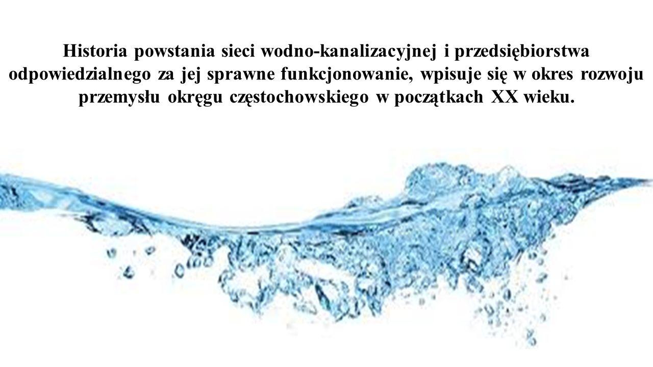 Historia powstania sieci wodno-kanalizacyjnej i przedsiębiorstwa odpowiedzialnego za jej sprawne funkcjonowanie, wpisuje się w okres rozwoju przemysłu okręgu częstochowskiego w początkach XX wieku.