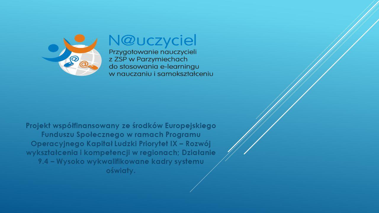 Projekt współfinansowany ze środków Europejskiego Funduszu Społecznego w ramach Programu Operacyjnego Kapitał Ludzki Priorytet IX – Rozwój wykształcenia i kompetencji w regionach; Działanie 9.4 – Wysoko wykwalifikowane kadry systemu oświaty.