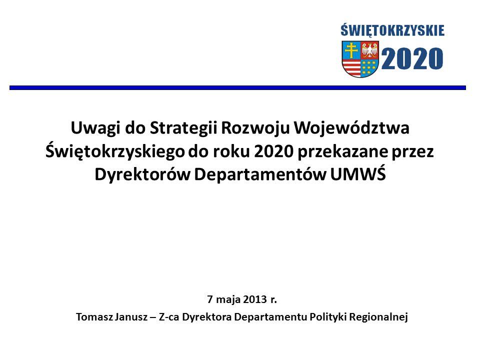 Uwagi do Strategii Rozwoju Województwa Świętokrzyskiego do roku 2020 przekazane przez Dyrektorów Departamentów UMWŚ 7 maja 2013 r. Tomasz Janusz – Z-c