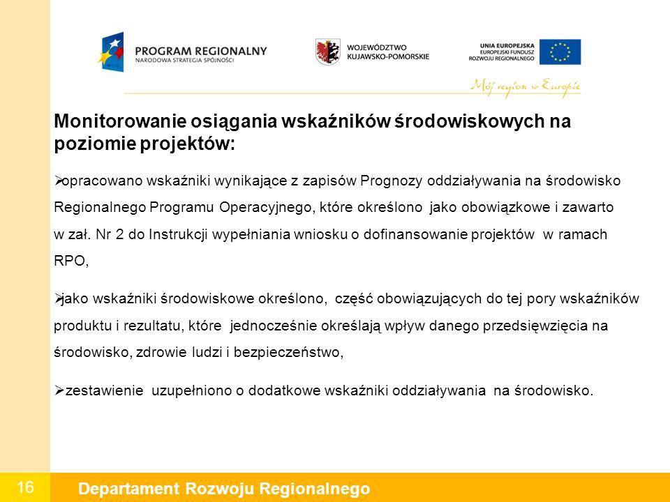 16 Departament Rozwoju Regionalnego Monitorowanie osiągania wskaźników środowiskowych na poziomie projektów:  opracowano wskaźniki wynikające z zapis