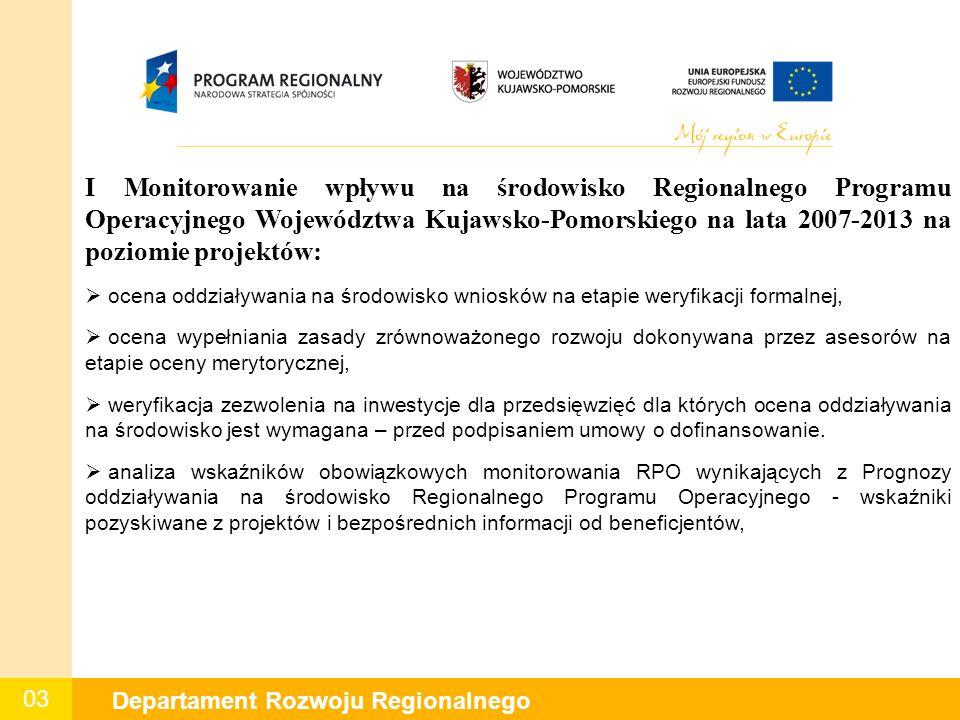 03 Departament Rozwoju Regionalnego I Monitorowanie wpływu na środowisko Regionalnego Programu Operacyjnego Województwa Kujawsko-Pomorskiego na lata 2007-2013 na poziomie projektów:  ocena oddziaływania na środowisko wniosków na etapie weryfikacji formalnej,  ocena wypełniania zasady zrównoważonego rozwoju dokonywana przez asesorów na etapie oceny merytorycznej,  weryfikacja zezwolenia na inwestycje dla przedsięwzięć dla których ocena oddziaływania na środowisko jest wymagana – przed podpisaniem umowy o dofinansowanie.