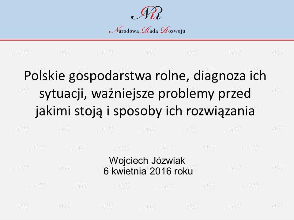 Polskie gospodarstwa rolne, diagnoza ich sytuacji, ważniejsze problemy przed jakimi stoją i sposoby ich rozwiązania Wojciech Józwiak 6 kwietnia 2016 roku