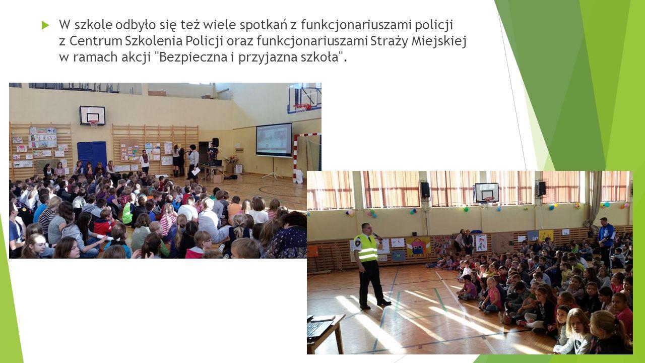 W szkole odbyło się też wiele spotkań z funkcjonariuszami policji z Centrum Szkolenia Policji oraz funkcjonariuszami Straży Miejskiej w ramach akcji Bezpieczna i przyjazna szkoła .