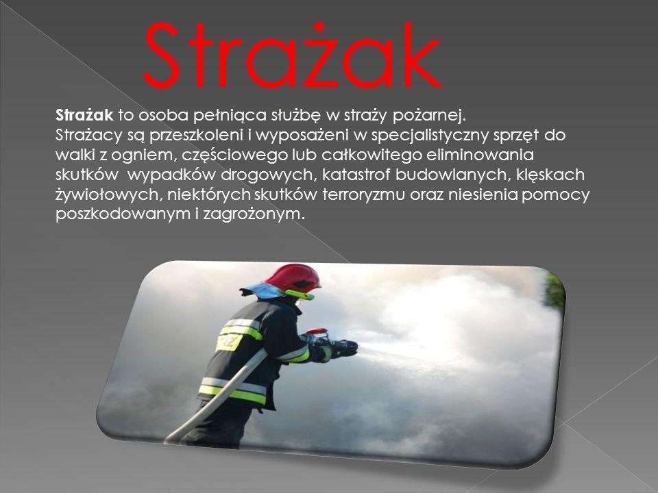 Strażak Strażak to osoba pełniąca służbę w straży pożarnej. Strażacy są przeszkoleni i wyposażeni w specjalistyczny sprzęt do walki z ogniem, częściow