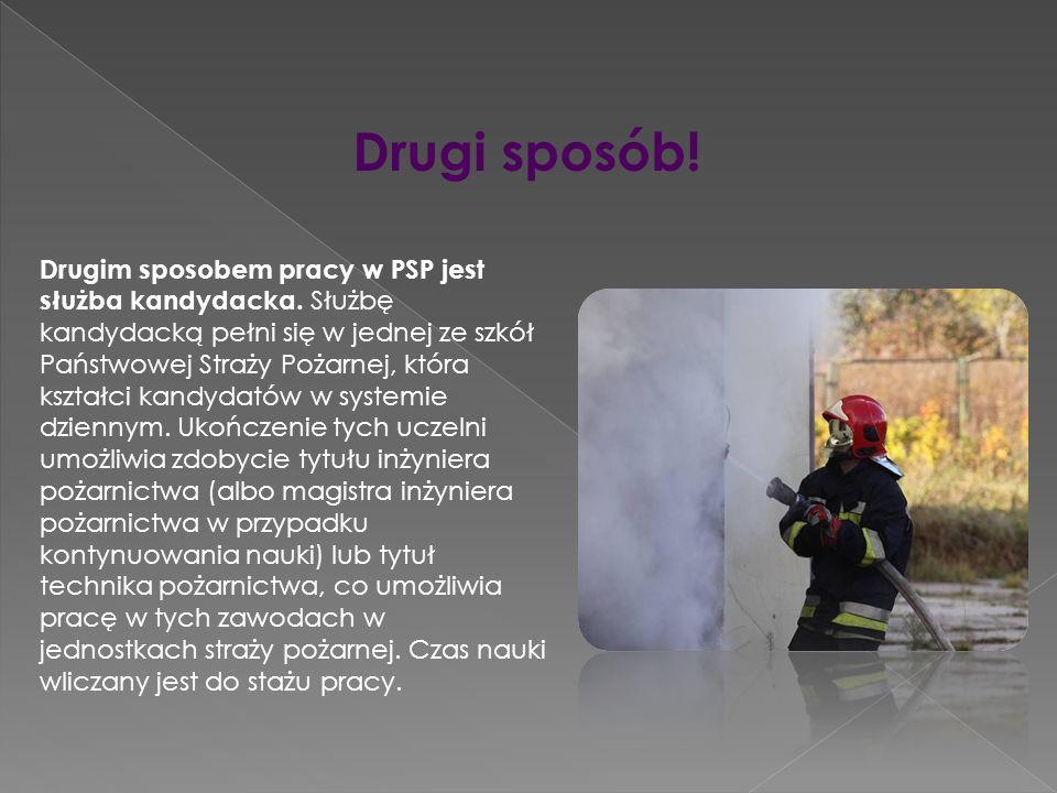 Drugi sposób! Drugim sposobem pracy w PSP jest służba kandydacka. Służbę kandydacką pełni się w jednej ze szkół Państwowej Straży Pożarnej, która kszt