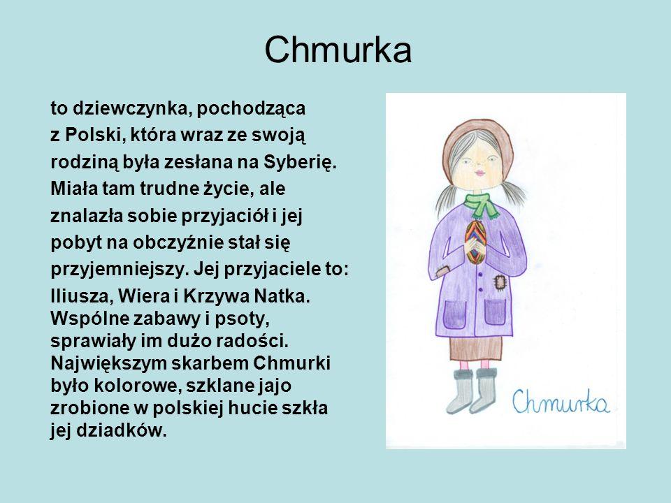 Chmurka to dziewczynka, pochodząca z Polski, która wraz ze swoją rodziną była zesłana na Syberię. Miała tam trudne życie, ale znalazła sobie przyjació