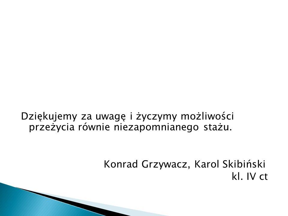 Dziękujemy za uwagę i życzymy możliwości przeżycia równie niezapomnianego stażu. Konrad Grzywacz, Karol Skibiński kl. IV ct