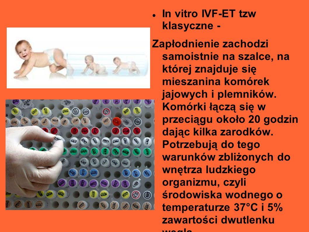 In vitro IVF-ET tzw klasyczne - Zapłodnienie zachodzi samoistnie na szalce, na której znajduje się mieszanina komórek jajowych i plemników. Komórki łą