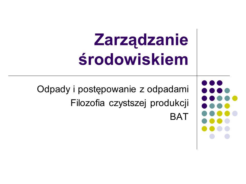 Zarządzanie środowiskiem Odpady i postępowanie z odpadami Filozofia czystszej produkcji BAT