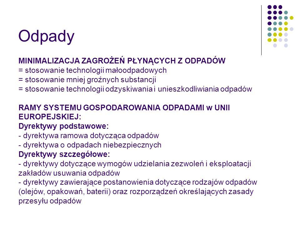 Odpady MINIMALIZACJA ZAGROŻEŃ PŁYNĄCYCH Z ODPADÓW = stosowanie technologii małoodpadowych = stosowanie mniej groźnych substancji = stosowanie technologii odzyskiwania i unieszkodliwiania odpadów RAMY SYSTEMU GOSPODAROWANIA ODPADAMI w UNII EUROPEJSKIEJ: Dyrektywy podstawowe: - dyrektywa ramowa dotycząca odpadów - dyrektywa o odpadach niebezpiecznych Dyrektywy szczegółowe: - dyrektywy dotyczące wymogów udzielania zezwoleń i eksploatacji zakładów usuwania odpadów - dyrektywy zawierające postanowienia dotyczące rodzajów odpadów (olejów, opakowań, baterii) oraz rozporządzeń określających zasady przesyłu odpadów