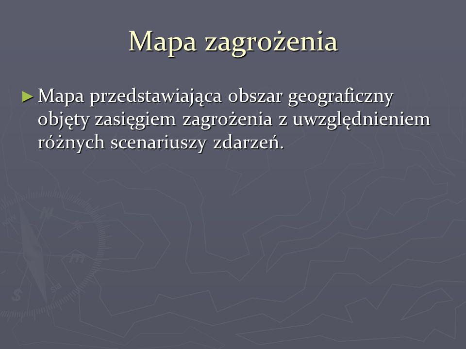 Mapa zagrożenia ► Mapa przedstawiająca obszar geograficzny objęty zasięgiem zagrożenia z uwzględnieniem różnych scenariuszy zdarzeń.