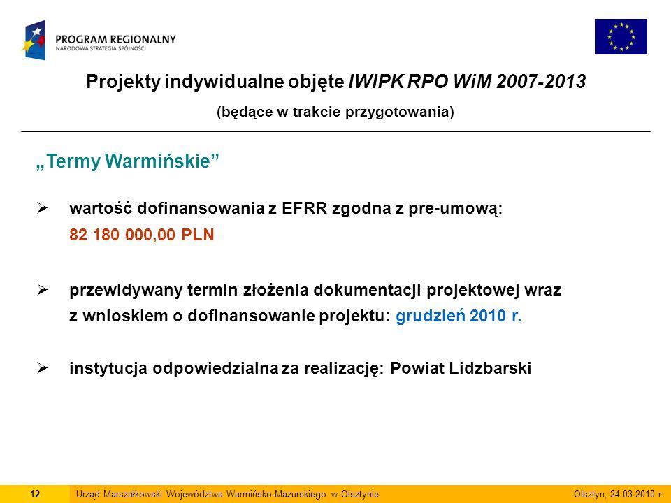 Projekty indywidualne objęte IWIPK RPO WiM 2007-2013 (będące w trakcie przygotowania) 12Urząd Marszałkowski Województwa Warmińsko-Mazurskiego w Olsztynie Olsztyn, 24.03.2010 r.
