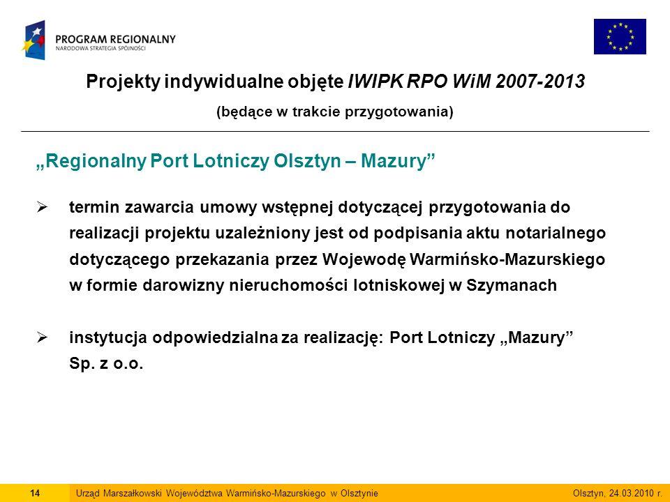 Projekty indywidualne objęte IWIPK RPO WiM 2007-2013 (będące w trakcie przygotowania) 14Urząd Marszałkowski Województwa Warmińsko-Mazurskiego w Olsztynie Olsztyn, 24.03.2010 r.