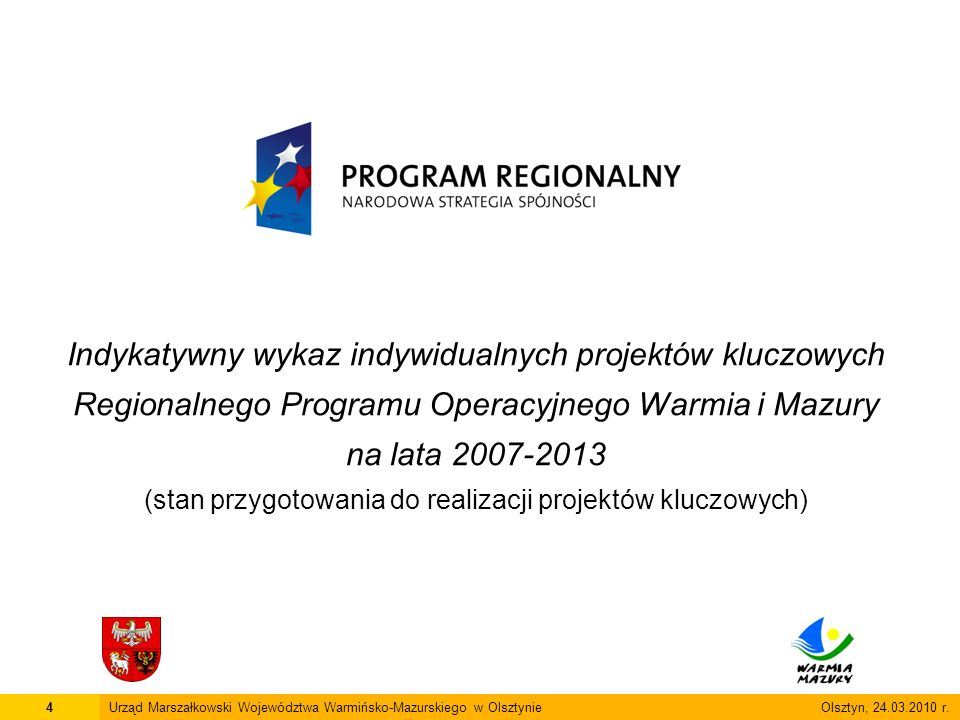 Indykatywny wykaz indywidualnych projektów kluczowych Regionalnego Programu Operacyjnego Warmia i Mazury na lata 2007-2013 (stan przygotowania do realizacji projektów kluczowych) 4Urząd Marszałkowski Województwa Warmińsko-Mazurskiego w Olsztynie Olsztyn, 24.03.2010 r.