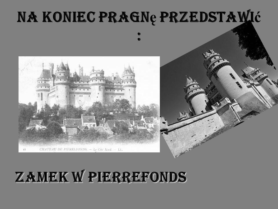 Na koniec pragn ę przedstawi ć : Zamek w Pierrefonds