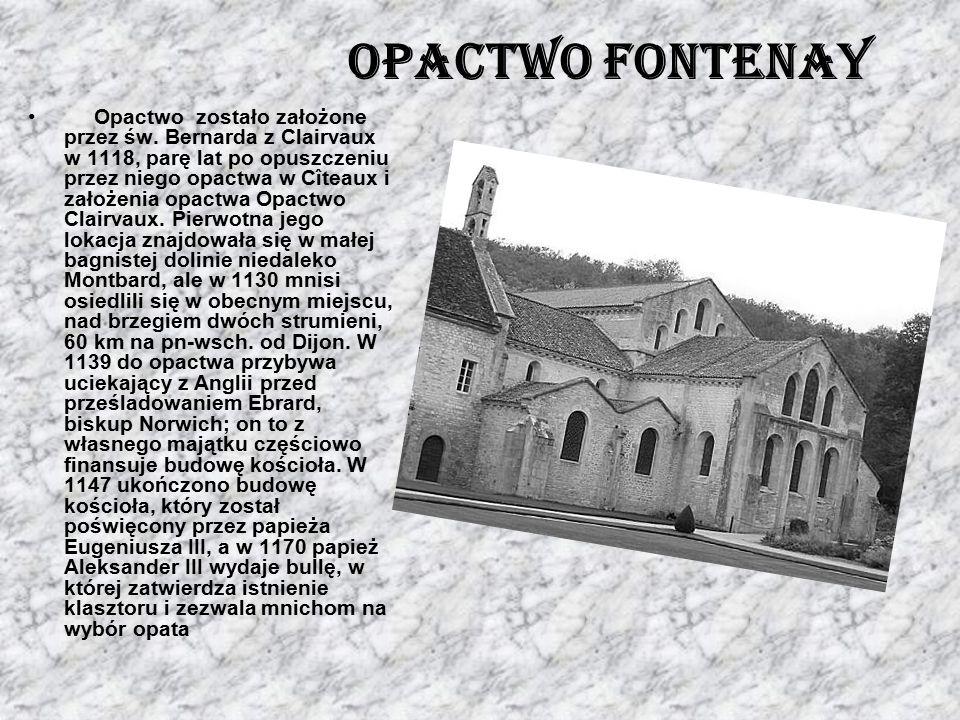 Opactwo Fontenay Opactwo zostało założone przez św. Bernarda z Clairvaux w 1118, parę lat po opuszczeniu przez niego opactwa w Cîteaux i założenia opa