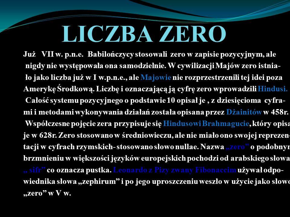 LICZBA ZERO Już VII w. p.n.e. Babilończycy stosowali zero w zapisie pozycyjnym, ale nigdy nie występowała ona samodzielnie. W cywilizacji Majów zero i