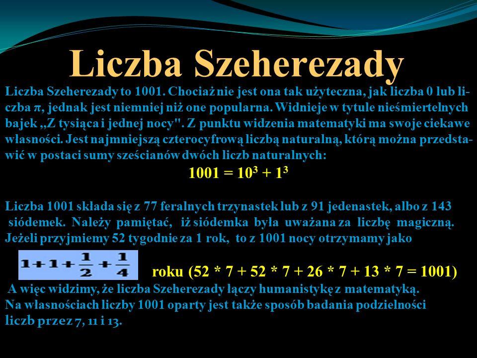 Liczba Szeherezady Liczba Szeherezady to 1001. Chociaż nie jest ona tak użyteczna, jak liczba 0 lub li- czba π, jednak jest niemniej niż one popularna