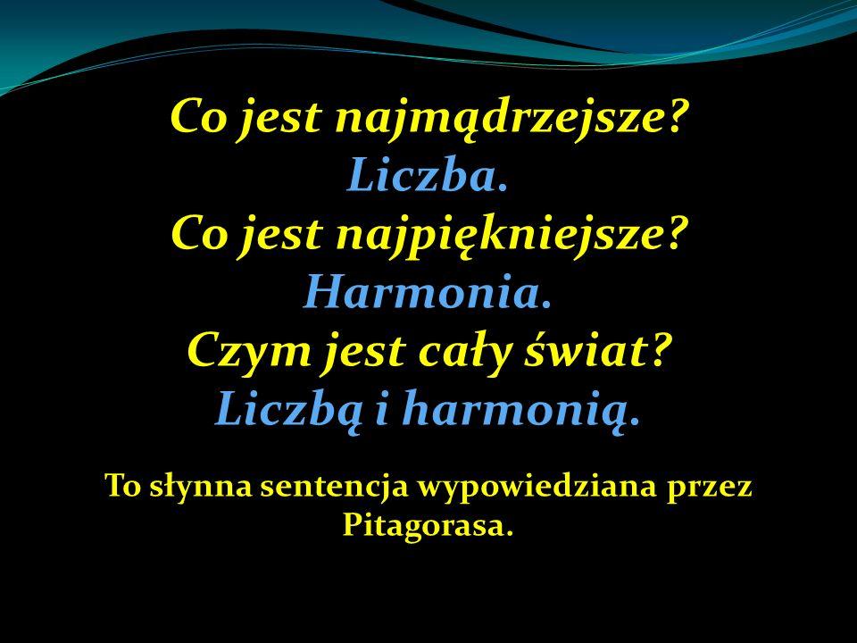 Co jest najmądrzejsze? Liczba. Co jest najpiękniejsze? Harmonia. Czym jest cały świat? Liczbą i harmonią. To słynna sentencja wypowiedziana przez Pita
