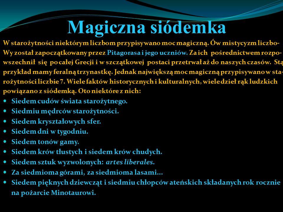 Magiczna siódemka W starożytności niektórym liczbom przypisywano moc magiczną. Ów mistycyzm liczbo- Wy został zapoczątkowany przez Pitagorasa i jego u
