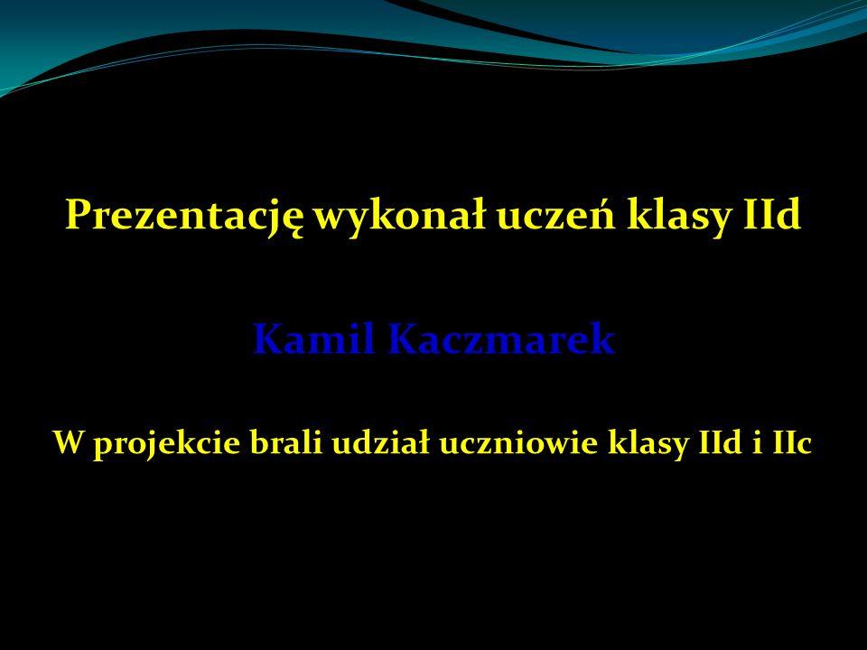 Prezentację wykonał uczeń klasy IId Kamil Kaczmarek W projekcie brali udział uczniowie klasy IId i IIc