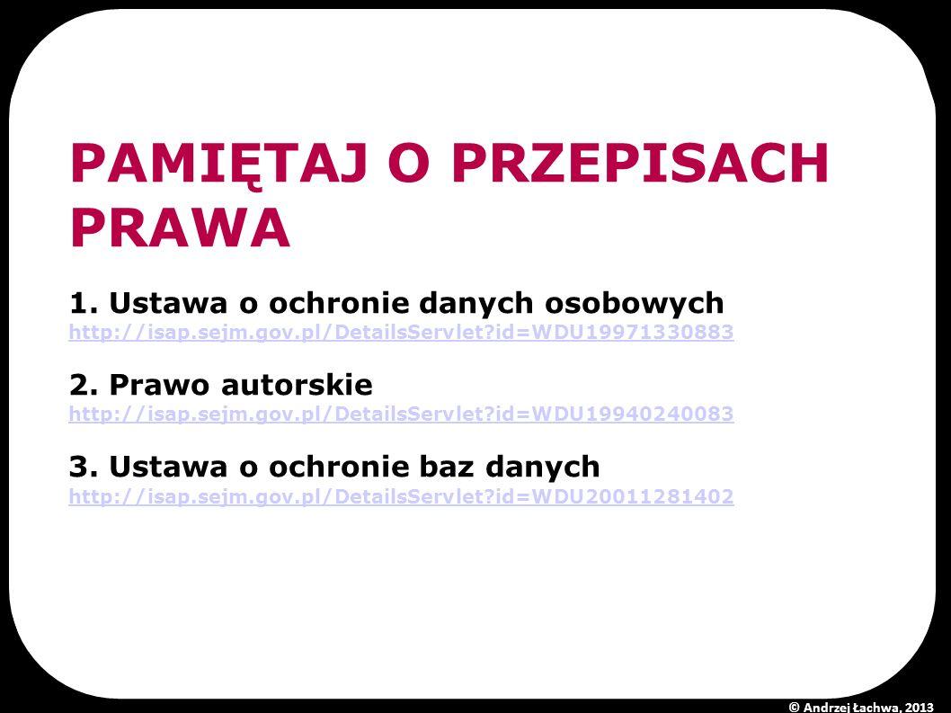 PAMIĘTAJ O PRZEPISACH PRAWA 1. Ustawa o ochronie danych osobowych http://isap.sejm.gov.pl/DetailsServlet?id=WDU19971330883 2. Prawo autorskie http://i