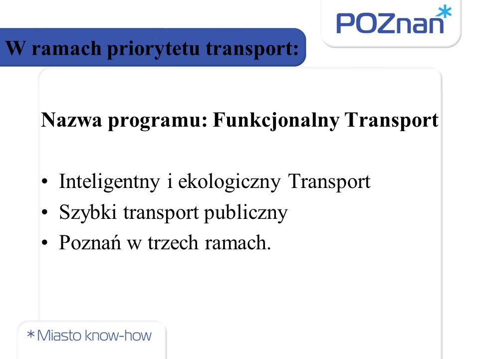 W ramach priorytetu transport: Nazwa programu: Funkcjonalny Transport Inteligentny i ekologiczny Transport Szybki transport publiczny Poznań w trzech ramach.