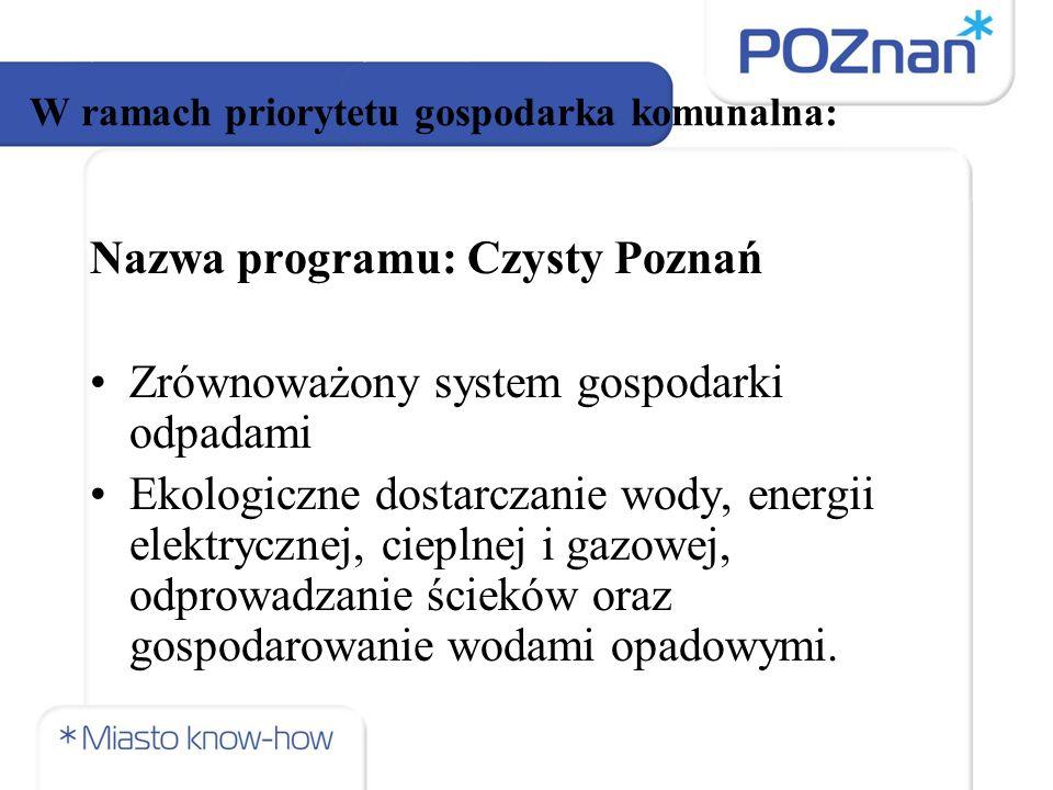 W ramach priorytetu gospodarka komunalna: Nazwa programu: Czysty Poznań Zrównoważony system gospodarki odpadami Ekologiczne dostarczanie wody, energii elektrycznej, cieplnej i gazowej, odprowadzanie ścieków oraz gospodarowanie wodami opadowymi.