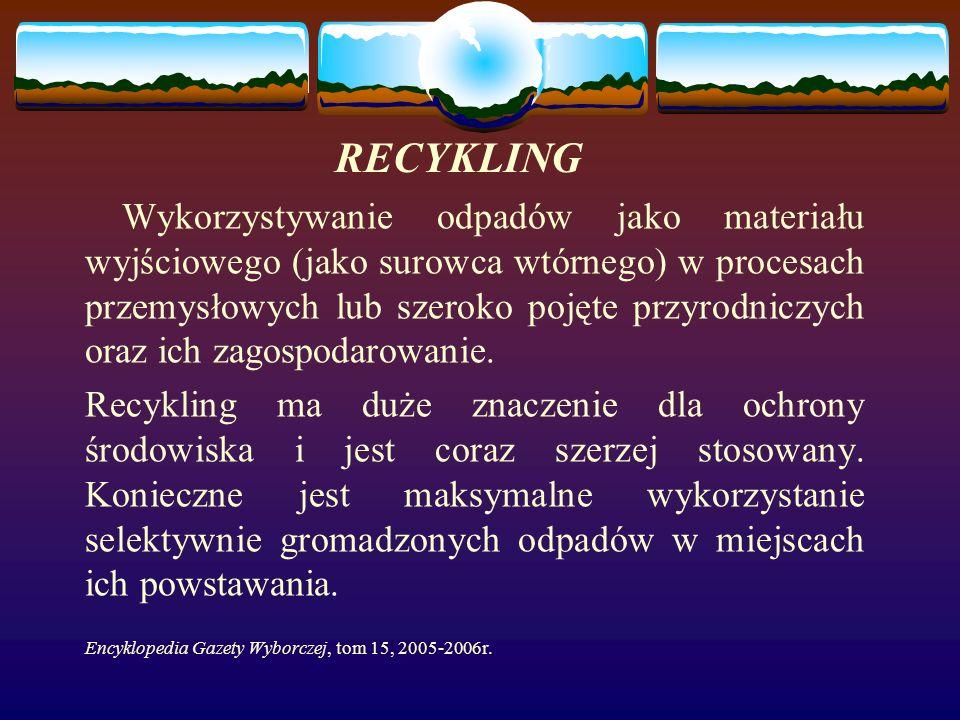 RECYKLING Wykorzystywanie odpadów jako materiału wyjściowego (jako surowca wtórnego) w procesach przemysłowych lub szeroko pojęte przyrodniczych oraz ich zagospodarowanie.