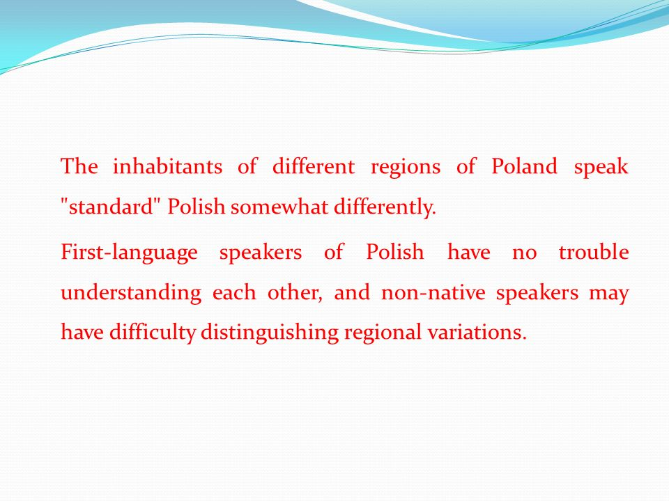 The inhabitants of different regions of Poland speak standard Polish somewhat differently.
