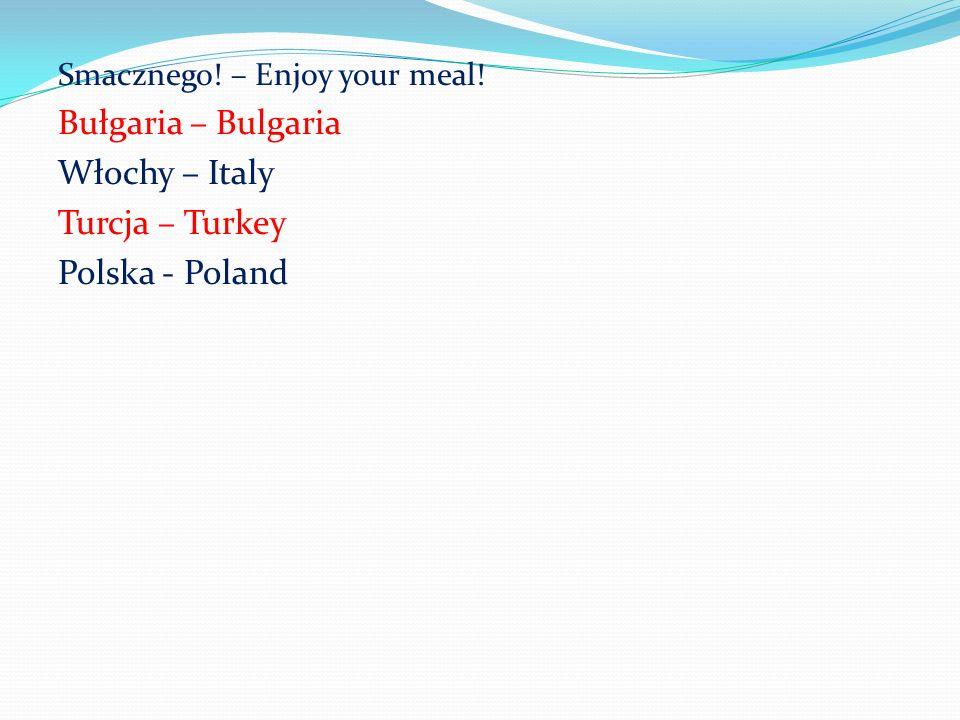 Smacznego! – Enjoy your meal! Bułgaria – Bulgaria Włochy – Italy Turcja – Turkey Polska - Poland