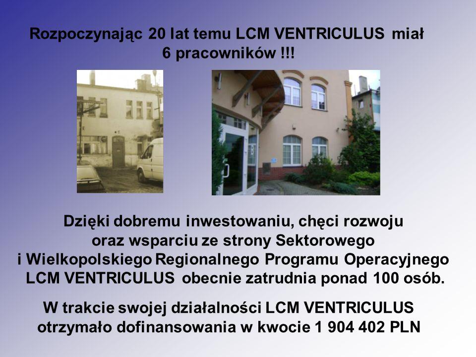 Rozpoczynając 20 lat temu LCM VENTRICULUS miał 6 pracowników !!! Dzięki dobremu inwestowaniu, chęci rozwoju oraz wsparciu ze strony Sektorowego i Wiel