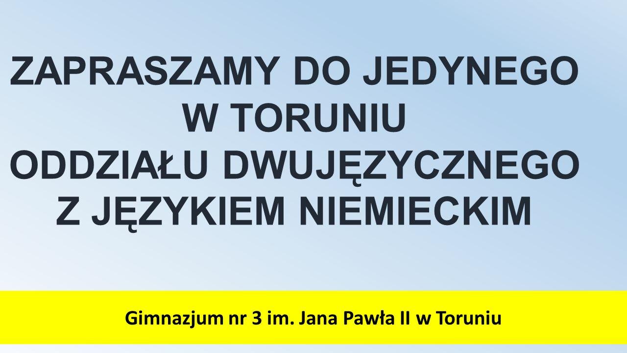 ZAPRASZAMY DO JEDYNEGO W TORUNIU ODDZIAŁU DWUJĘZYCZNEGO Z JĘZYKIEM NIEMIECKIM Gimnazjum nr 3 im. Jana Pawła II w Toruniu