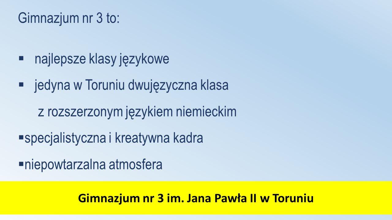 Gimnazjum nr 3 im. Jana Pawła II w Toruniu Gimnazjum nr 3 to:  najlepsze klasy językowe  jedyna w Toruniu dwujęzyczna klasa z rozszerzonym językiem