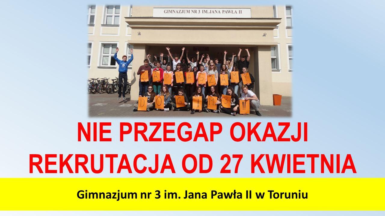 Gimnazjum nr 3 im. Jana Pawła II w Toruniu NIE PRZEGAP OKAZJI REKRUTACJA OD 27 KWIETNIA