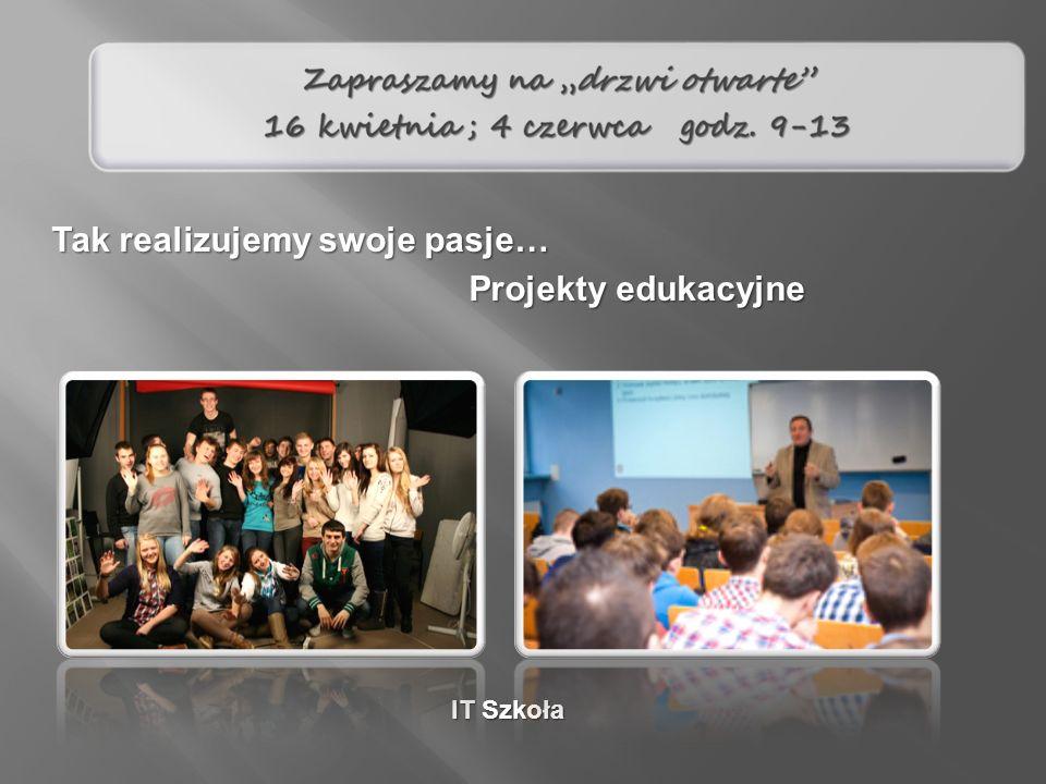 Projekty edukacyjne Tak realizujemy swoje pasje… IT Szkoła