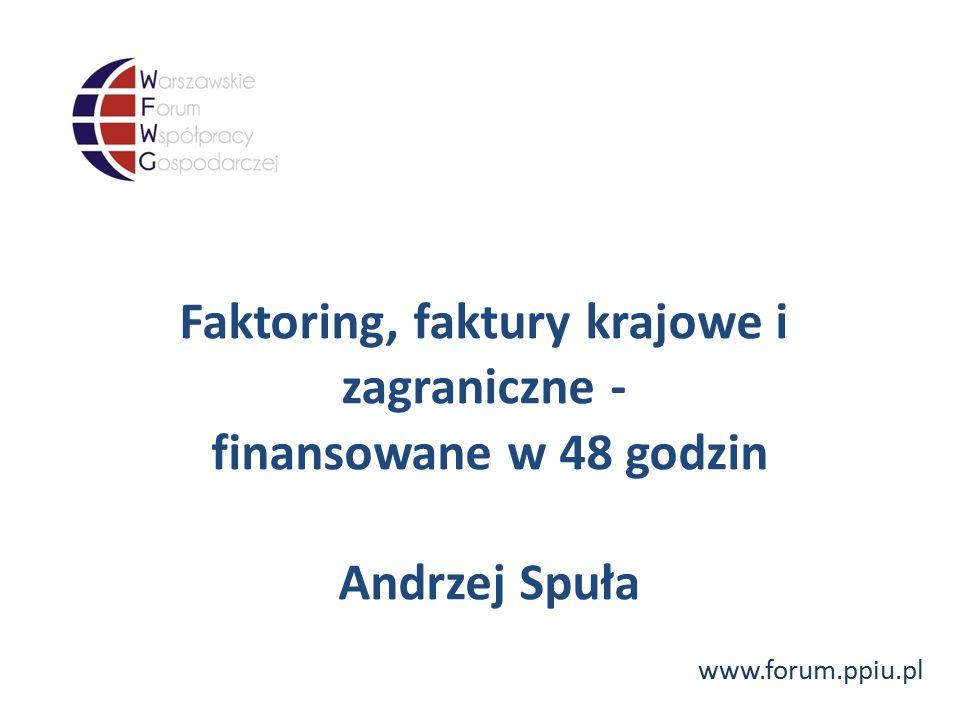www.forum.ppiu.pl Faktoring, faktury krajowe i zagraniczne - finansowane w 48 godzin Andrzej Spuła